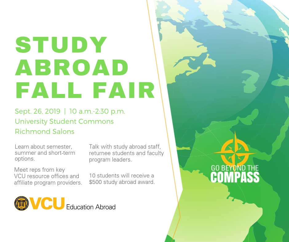 Text Reads: Study Abroad Fall Fair. September 26, 2019. 10am - 2:30pm.  University Student Commons, Richmond Salons.  Learn about semester, summer, and short-term options.  Meet reps from key VCU resource offices and affiliate program providers.  Talk with study abroad staff, returnee students and faculty program leaders. 10 students will receive a $500 study abroad award.  VCU Education Abroad.