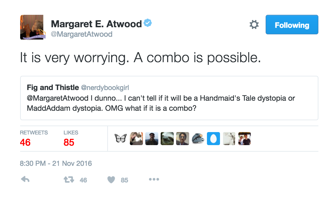 Twitter exchange: I can't tell if it will be a Handmaid's Tale dystopia, or a Maddaddam Dystopia? OMG what if it's a combo? Margaret Atwood: It's very worrying. A combo is possible.